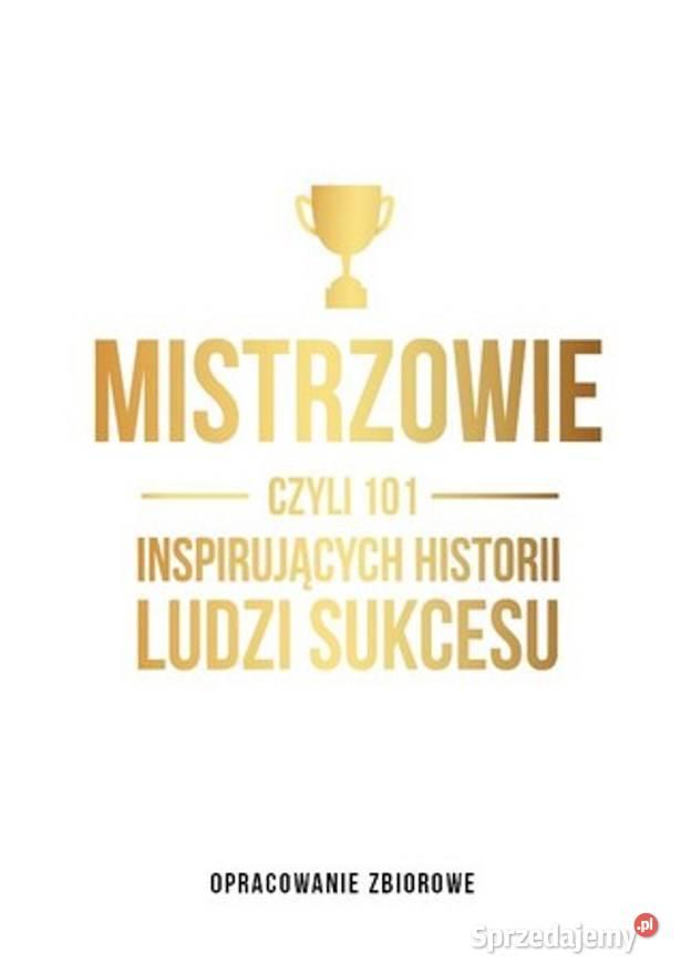 Mistrzowie czyli 101 inspirujących historii ludzi sukcesu