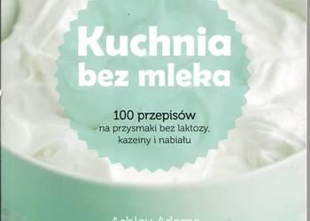 Kuchnia bez mleka 100 przepisów na przysmaki bez laktozy