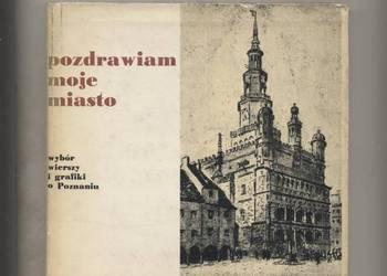 Pozdrawiam moje miasto.Wybór wierszy i grafiki o Poznaniu